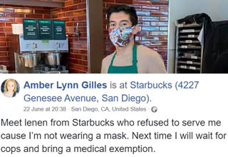 "A San Diego-area Starbucks employee named Lenin Gutierrez became a viral name online after he refused to serve customer Amber Lynn Giles because she wasn't wearing a <a href=""https://www.ebaumsworld.com/pictures/people-are-carrying-face-mask-exempt-cards-to-try-to-get-out-of-wearing-masks/86303032/"" target=""_blank"">facial covering</a> as mandated by state and local laws in California.  <br></br>Giles reportedly ""<a href=""https://fox6now.com/2020/06/25/more-than-20k-raised-for-starbucks-employee-who-refused-to-serve-customer-not-wearing-a-mask/"" target=""_blank"">[cursed] up a storm</a> and then vented her frustrations by posting a photo of the young man to her Facebook, which is where it went viral."