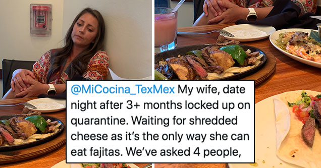 woman wont eat her fajitas until she has shredded cheese | wife shredded cheese fajitas - My wife, date night after 3 months locked up on quarantine. Waiting for shredded cheese as it's the only way she can eat fajitas. We've asked 4 people, going on 18 m
