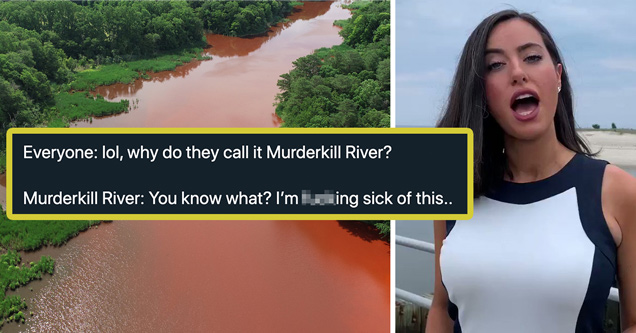 everyone: lol why do they call it murderkill river? - murderkill river: you know what? I'm fucking sick of this