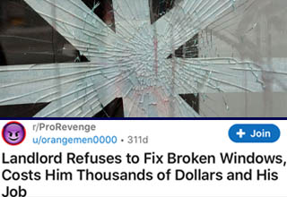 "After this guy's <a href=""https://www.ebaumsworld.com/pictures/landlord-attempts-wrongful-eviction-gets-rekt-herself/86269553/"" target=""_blank"">landlord</a> refused to fix several broken windows on the property that had been that way before they moved in and the landlord simply threatened them with eviction if they layered up (illegal to do, btw), he was forced to take legal action. What the landlord may not have realized is that this particular tenant also worked at a local payroll and compliance firm that just so happened to handle his company's accounts.  <br></br>Well, it wasn't long before the tenant had all the dirt he needed to teach this bully landlord a very, very costly lesson. In the end, the landlord probably paid close to $750,000 in fines, legal fees, and repairs to the house. Oh, and he lost his job too."