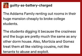 "Being a broke college student means living in some pretty sketchy places just to save a few bucks. If rent's cheap and the place isn't a literal dumpster fire, it's good enough! I'd imagine <a href=""https://www.ebaumsworld.com/pictures/the-addams-family-25-years-later/85154546/"" target=""_blank"">the Addams family</a>, with all their weirdness, would definitely have a hard time renting to regular adults so, if they ever were to open up rooms for rent in their palatial mansion, it's a good bet the first few tenants would likely be college kids looking to get a deal.  <br></br>This Tumblr thread takes that exact idea and runs with it, imagining all the weird misadventures the tenants would go on with the family and how their ooky, kooky ways might influence the day-to-day life of a student working on an important final project. It honestly sounds like a lot of fun - I'd definitely be down to live there for at least a semester!"