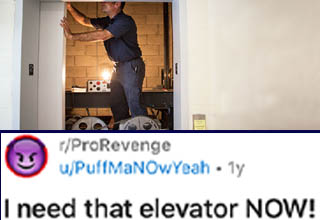 document - rPro Revenge uPuffManOwYeah ly Join 6 I need that elevator Now! rentitledpeople Posted here on Originally posted on popular demand. Edit thanks for the gold, ujuly2thrillerjunkie and 5!!! unknown strangers! So I'm an elevator technician. When t