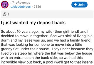 document - rPro Revenge ucloudubious 232d Join S 1 I just wanted my deposit back. So about 10 years ago, my wife then girlfriend and I decided to move in together. She was sick of living in a dorm and my lease was up, and we had a family friend that was l