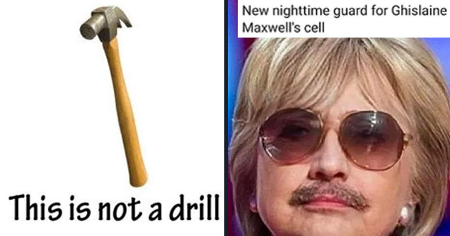 funny memes | not a drill - This is not a drill | epstein hillary memes - By there Think Liberty New nighttime guard for Ghislaine Maxwell's cell