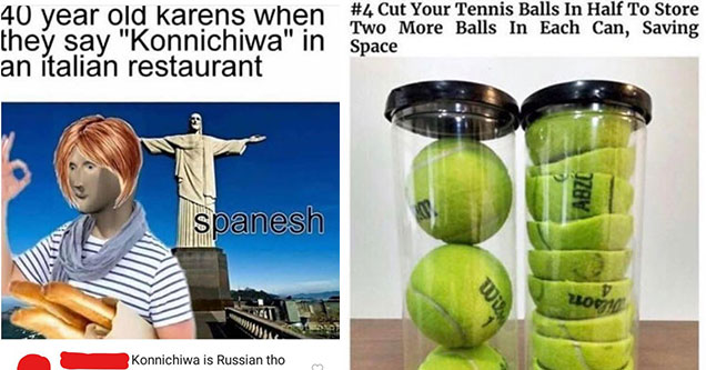 funny jokes that went over people's heads | karen memes - 40 year old karens when they say | Humour - Cut Your Tennis Balls In Half To Store Two More Balls In Each Can, Saving Space Abze D Will 200 Who are you, who are so wise in the ways of science? You