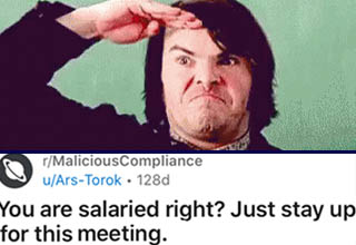 angle - rMaliciousCompliance uArsTorok 128d Join 1 1 2 1 2 1 1 1 S 4 You are salaried right? Just stay up for this meeting. Xl Before we begin dear readers, a brief bit of backstory. I have found that every company has a Todd. You will know who your Todd