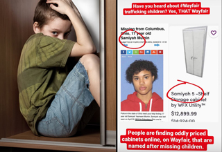 "Wayfair, the place to buy discount furniture online, is now being followed by a <strong><a href=""https://knowyourmeme.com/memes/wayfair-human-trafficking-conspiracy"">conspiracy theory</a></strong> that claims they sell children through their website to wealthy people who will do whatever they want with them. </br> </br> Some believe the purchasers use the kids for sex, others to syphon adrenaline from their adrenal glands, which they can then turn into <strong><a href=""https://www.ebaumsworld.com/articles/the-adrenochrome-conspiracy-theories-explained/86236029/"">adrenochrome</a></strong> and sell to A-list celebrities looking to retain their youth. </br> </br> The whole conspiracy is only a few days old, so there haven't been many developments, but the basic idea is that Wayfair posts phony listings of large industrial cabinets with vaguely human names like ""Samiyah"" and ""Yaritza"" for $15,000. </br> </br> But if you buy one of those ""cabinets,"" you'll receive a child instead. </br> </br> Read on for all the details or <strong><a href=""https://www.ebaumsworld.com/articles/o-j-simpsons-twitter-dms-are-open-in-case-you-want-to-send-him-nude-pictures-of-shrek/86012940/"">click here</a></strong> to unplug your brain for a while."