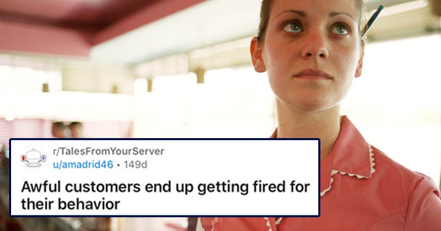 document - 1 rTalesFrom YourServer uamadrid 46 149d Join Awful customers end up getting fired for their behavior Long One of my coworkers actually had the the pleasure of serving these ladies, but has given me permission to tell her story here! Also, I am