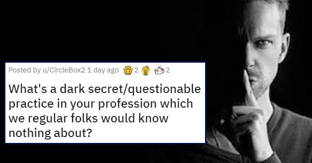 number - Posted by uCircleBox2 1 day ago 2 2 What's a dark secretquestionable practice in your profession which we regular folks would know nothing about?