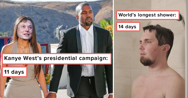 kanye west's presidential campaign: 11 days. world's longest shower: 14 days
