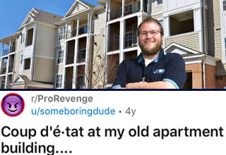 "Now THAT'S a great revenge story.  <br></br>After moving into a nice apartment building that seemed normal, this guy was dismayed to learn his landlord was kind of a psychopath who literally made up whatever rules she felt like just to make the residents miserable. Unsurprisingly, some of these rules were blatantly illegal and violated <a href=""https://www.ebaumsworld.com/pictures/landlord-is-so-clearly-wrong-even-a-neutral-mediator-tells-her-to-give-up/86310089/"" target=""_blank"">tenants' rights</a> and anti-discrimination laws.  <br></br>One tenant got fed up with it and filed a lawsuit. Not only did he win big, he even ended up getting a new job out of it!"