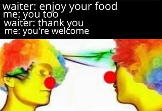 dank memes dank meme - clown meme - waiter enjoy your food me you too waiter thank you me you're welcome Clown To Clown Conversation.