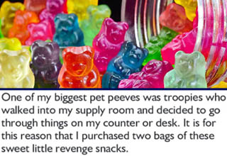 "It's never a great idea to anger someone in charge of your supplies, and especially so if that person happens to be military!  <br></br>After countless instances of soldiers rummaging through his supplies and occasionally pilfering them, this supply officer decided to teach everyone a lesson in the most devious way possible - a bowl full of gummy bears that were a one-way ticket to Pooptown. Here's hoping everyone learned their lesson. <br></br>While it's possible that this dude actually tampered with the gummy bears to make them have the intended effect, it's also possible he just used the <a href=""https://www.ebaumsworld.com/pictures/8-hilarious-sugar-free-gummy-bear-reviews/83938380/"" target=""_blank"">sugar-free Haribo bears</a> that have a reputation for being an unintentional bowel cleanser!"