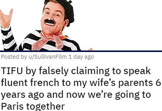 "I guess you could call this a case of a lie becoming the truth? <br></br>In a desperate effort to salvage the first meeting with his in-laws, this guy made a few jokes in bad French that left them absolutely spellbound.  That little lie quickly snowballed into him actually wearing berets and baking baguettes, but the stakes suddenly got a lot higher when they invited him and their daughter to an all-expenses-paid trip to France and wanted to have him be their guide. <br></br>Now the poor guy's looking to find ways to *actually* get fluent so that he doesn't have to reveal the lie to his in-laws. This dude may end up having the greatest answer ever to the question, ""So, how/why'd you learn this skill?"" <br></br>If you've ever attempted to learn a new language yourself, you'll probably appreciate these <a href=""https://www.ebaumsworld.com/pictures/duolingo-bird-memes-threatening-to-murder-your-family/85934341/"" target=""_blank"">DuoLingo memes</a>."