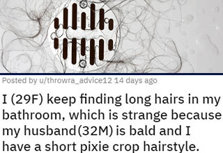 "Finding someone else's hair in your shower is definitely a worrying feeling. Is your partner having an affair behind your back, and in your own house to boot? Is some weird pervert sneaking into your house when you're gone and/or secretly living in your walls? While that second option might sound crazy, it's <a href=""https://www.ebaumsworld.com/pictures/guy-shares-a-story-that-will-give-you-more-chills-than-any-horror-movie/86104976/"" target=""_blank"">not without precedent</a>. <br></br>Thankfully, the truth turned out to be entirely <a href=""https://www.ebaumsworld.com/pictures/37-wholesome-pics-to-brighten-your-day/85742778/"" target=""_blank"">wholesome</a>."
