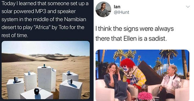 funny tweets from twitter this week | toto africa art installation - > Good Time Charlie Today I learned that someone set up a solar powered MP3 and speaker system in the middle of the Namibian desert to play  | human behavior - lan I think the signs were