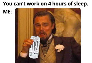 a work meme about not being able to work on 4 hours of sleep and leo drinking a monster engery