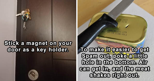 Stick a magnet on your door as key holder | To make it easier to get Spam out, poke a little hole in the bottom. Air can get in, and the meat shakes right out. Same for similar products.