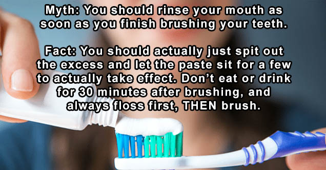 banda de la quema - Myth You should rinse your mouth as soon as you finish brushing your teeth. Fact You should actually just spit out the excess and let the paste sit for a few to actually take effect. Don't eat or drink for 30 minutes after brushing, an
