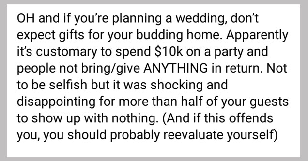 a post from some one whining about not getting free stuff for wedding | Oh and if you're planning a wedding, don't expect gifts for your budding home. Apparently it's customary to spend $10k on a party and people not bringgive Anything in return. Not to b