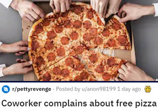"What kind of jerk complains about FREE <strong><a href=""https://www.ebaumsworld.com/pictures/foolproof-method-to-making-the-perfect-pizza-every-time/84474495/"" target=""_blank"">pizza</a></strong>?  <br></br>If it's a situation where you're allergic/vegan and they got an office pizza you can't eat at all, then I could maybe understand it. But complaining about a pizza you weren't really planning to eat anyway, and getting all the fun toppings removed so no one else can enjoy it either? Screw you, guy, you're the WORST."