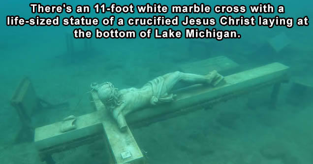 lake bottom discoveries | Apparently, there's an 11-foot white marble cross with a life-sized statue of a crucified Jesus Christ laying at the bottom of Lake Michigan. The statue was crafted in Italy in 1956 after being requested by a family who lost thei