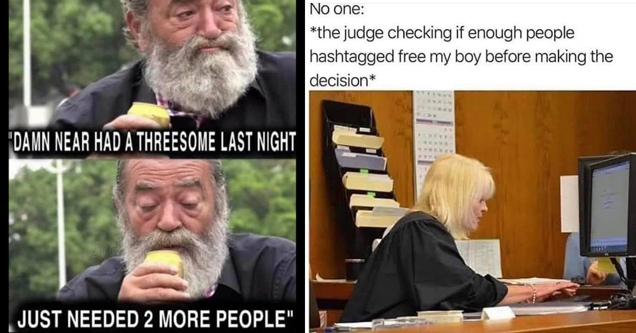 damn hear had a threesome last night. Just needed 2 more people - no one: the judge checking if enough people hashtagged free my boy before making the decision
