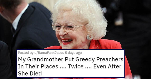 Betty White | Posted by uBamaFan4Jesus 5 days ago My Grandmother Put Greedy Preachers In Their Places .... Twice .... Even After She Died