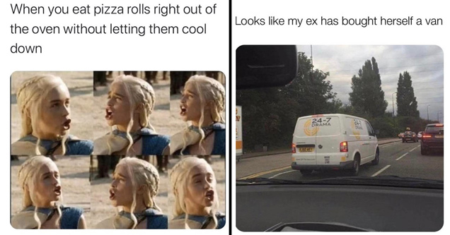 when you eat pizza rolls right out of the oven without letting them cool down - looks like my ex has bought herself a van 24/7 drama