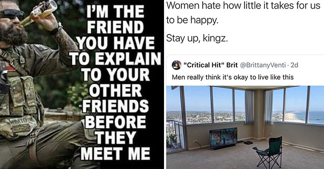 funny memes and pics - im the friend you have to explain to your others friends before they meet me - women hate how little it takes to make us happy stay up kings - men think its really okay to live like this