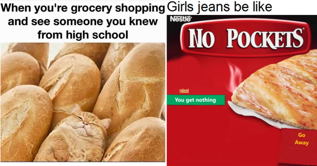 when you're grocery shopping and see someone you knew from high school bread cat - girls jeans be like no pockets