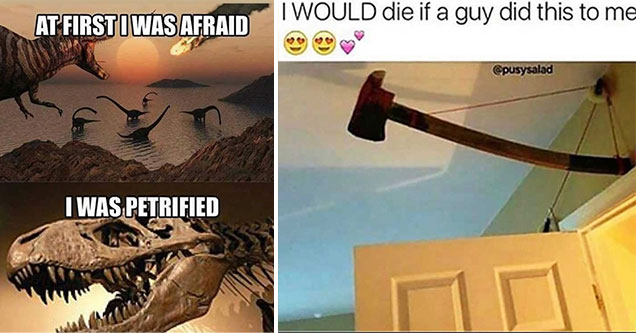 dad jokes - at first i was afraid, i was petrified dinosaur astroid meme - i would die if a guy did this to me - axe hanging over a door