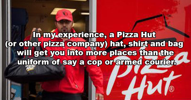 evil life hacks - in my opinion a pizza hut or other pizza company hat, shirt and bag will get you into more places than the uniform of say a cop or armed courier