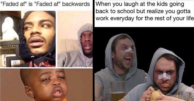 funny memes | high people - Faded af is Faded af backwards Care.Me | nerd dank memes - When you laugh at the kids going back to school but realize you gotta work everyday for the rest of your life