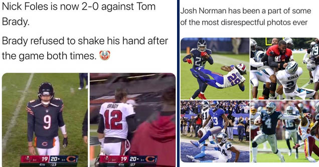 player - Nick Foles is now 20 against Tom Brady. Brady refused to shake his hand after the game both times. Brady 9 12 19 20. Ci 1 19 20 C 4TH 13 4TH 07   american football - Josh Norman has been a part of some of the most disrespectful photos ever Zy Nda