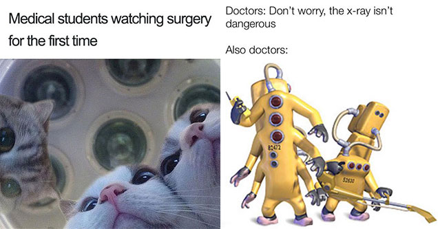 doctor memes - medical students watching surgery for their first time - doctor don't worry the x-ray is safe, also doctors