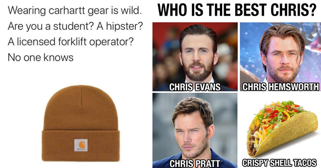 wearing carhartt gear is wild. are you a student? a hipster? a licensed forklift operator? no one knows - who is the best chris? chris evans chris hemsworth chris pratt crispy shell tacos
