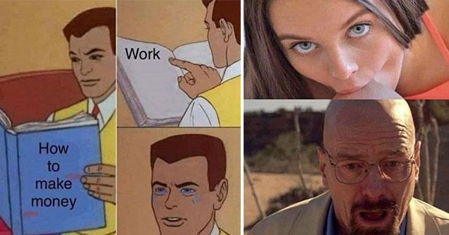 funny memes and pics -  walter white having his head sucked - how to make money, work, crying cartoon man meme