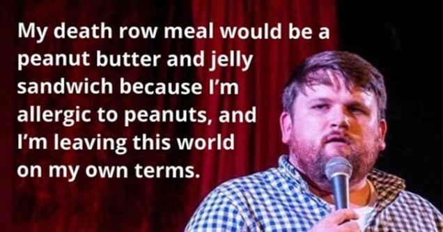 my death row meal would be a peanut butter and jelly sandwich because I'm allergic to peanuts, and I'm leaving this world on my own terms.