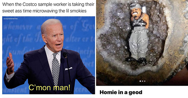 funny pics and memes -  when the costco guy is taking forever roasting those weenies - joe biden come on man - homie in a geod