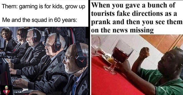 comical memes | silver sniper - Them gaming is for kids, grow up Me and the squad in 60 years | twitter corona virus memes - When you gave a bunch of tourists fake directions as a prank and then you see them on the news missing