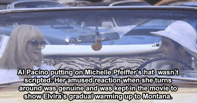 scarface elvira in car - Al Pacino accidentally slipping on Michelle Pfeiffer's hat while she's looking away, and putting it on his head wasn't scripted. Her amused reaction when she turns around was genuine and was kept in the movie to show Elvira's grad