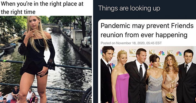funny memes and pics -  when you're in the right place at the right time -  finally some good news -  covid may delay friends reunion special
