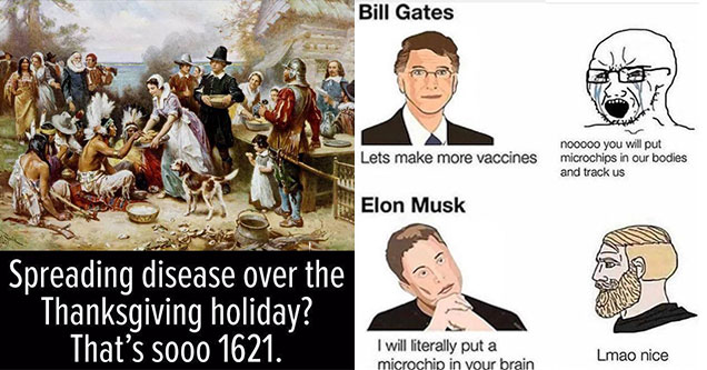 dank memes and pics -  bill gates lets make more vaccines -  nooo you'll put chips in our body -  Elon Muck I will literally put a microchip in your brain -  lamo nice -  Spreading disease over the thanksgiving holiday? That's sooo 1621