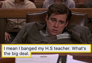 I mean I banged my H.S. teacher. What's the big deal. - jim carrey liar liar movie