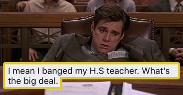 I mean I banged my H.S. teacher. What's the big deal. - jim carrey liar liar movie
