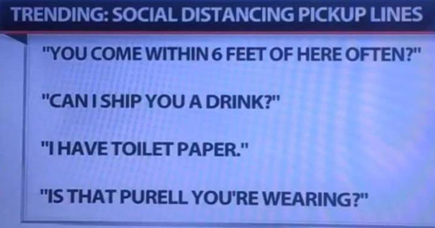 social distancing pickup lines | document - My local news is enjoying the social distancing thing a little too much. Trending Social Distancing Pickup Lines You Come Within 6 Feet Of Here Often?Can I Ship You A Drink?