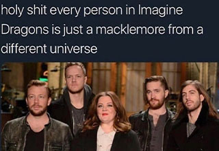 odd tumblr posts - holy shit everyone from imagine dragons is Macklamore from a different reality