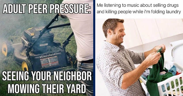 adult peer pressure seeing your neighbor - Adult Peer Pressure Manshed Seeing Your Neighbor Mowing Their Yard | people doing laundry - Me listening to music about selling drugs and killing people while i'm folding laundry