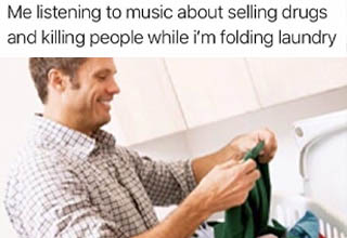 people doing laundry - Me listening to music about selling drugs and killing people while i'm folding laundry
